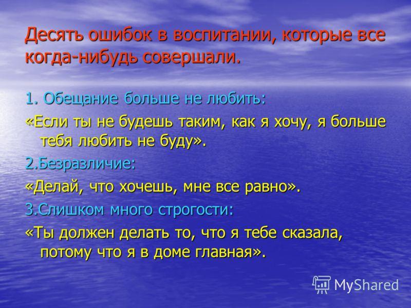 Десять ошибок в воспитании, которые все когда-нибудь совершали. 1. Обещание больше не любить: «Если ты не будешь таким, как я хочу, я больше тебя любить не буду». 2.Безразличие: «Делай, что хочешь, мне все равно». 3.Слишком много строгости: «Ты долже