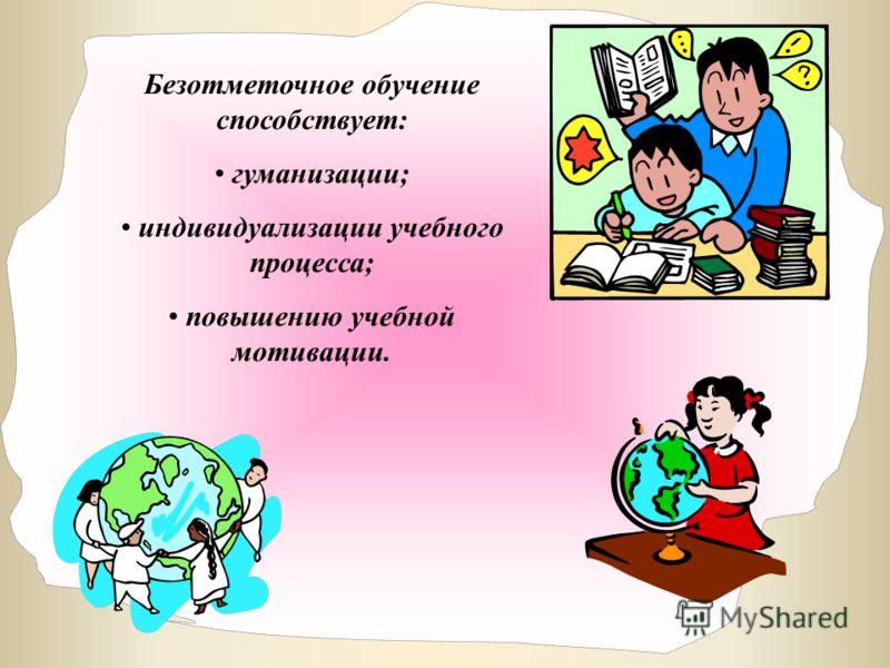 Безотметочное обучение способствует: гуманизации; индивидуализации учебного процесса; повышению учебной мотивации.