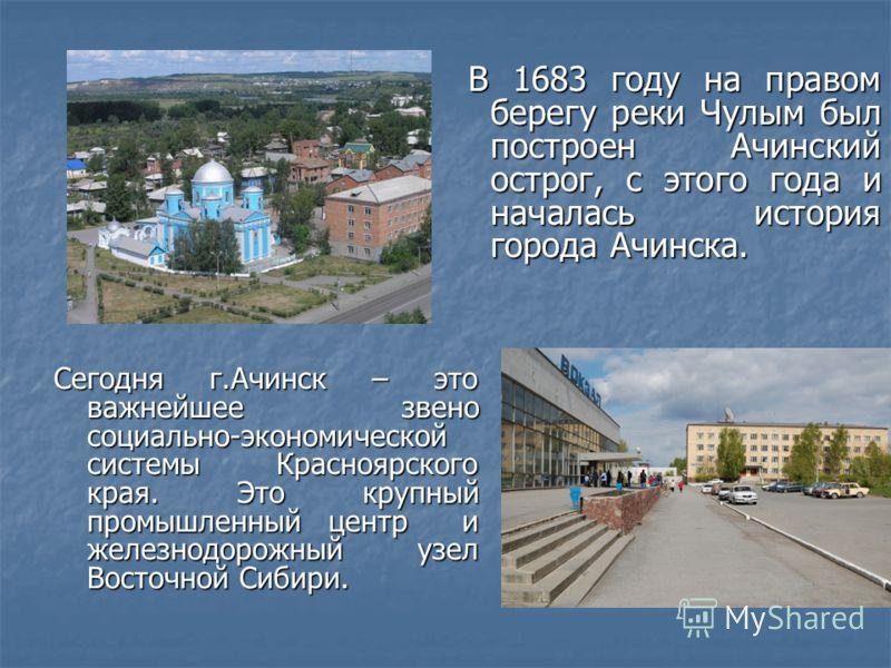 Сегодня г.Ачинск – это важнейшее звено социально-экономической системы Красноярского края. Это крупный промышленный центр и железнодорожный узел Восточной Сибири. В 1683 году на правом берегу реки Чулым был построен Ачинский острог, с этого года и на