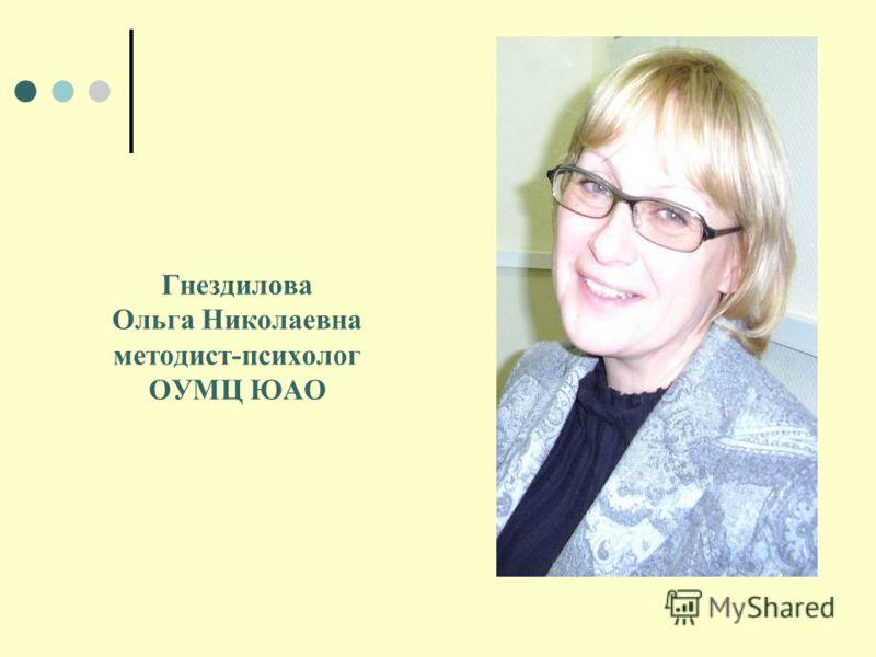 Гнездилова Ольга Николаевна методист-психолог ОУМЦ ЮАО