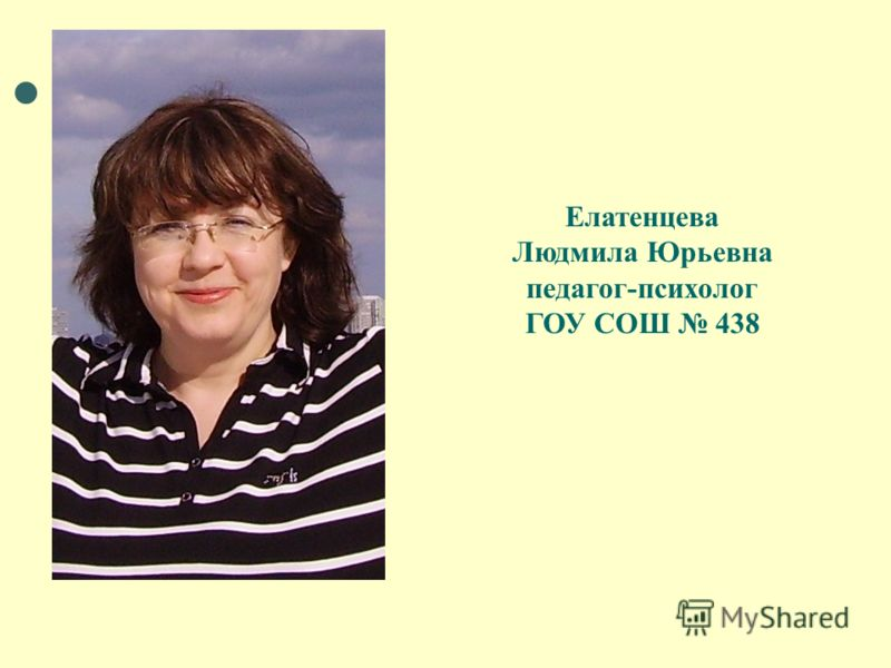 Елатенцева Людмила Юрьевна педагог-психолог ГОУ СОШ 438
