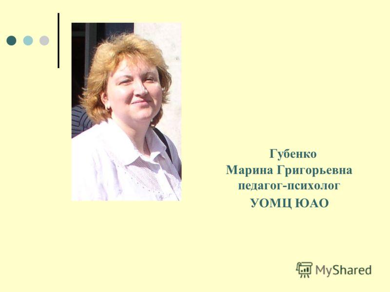 Губенко Марина Григорьевна педагог-психолог УОМЦ ЮАО