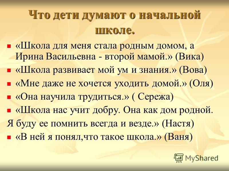Что дети думают о начальной школе. «Школа для меня стала родным домом, а Ирина Васильевна - второй мамой.» (Вика) «Школа для меня стала родным домом, а Ирина Васильевна - второй мамой.» (Вика) «Школа развивает мой ум и знания.» (Вова) «Школа развивае