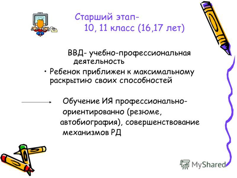 Старший этап- 10, 11 класс (16,17 лет) ВВД- учебно-профессиональная деятельность Ребенок приближен к максимальному раскрытию своих способностей Обучение ИЯ профессионально- ориентированно (резюме, автобиография), совершенствование механизмов РД