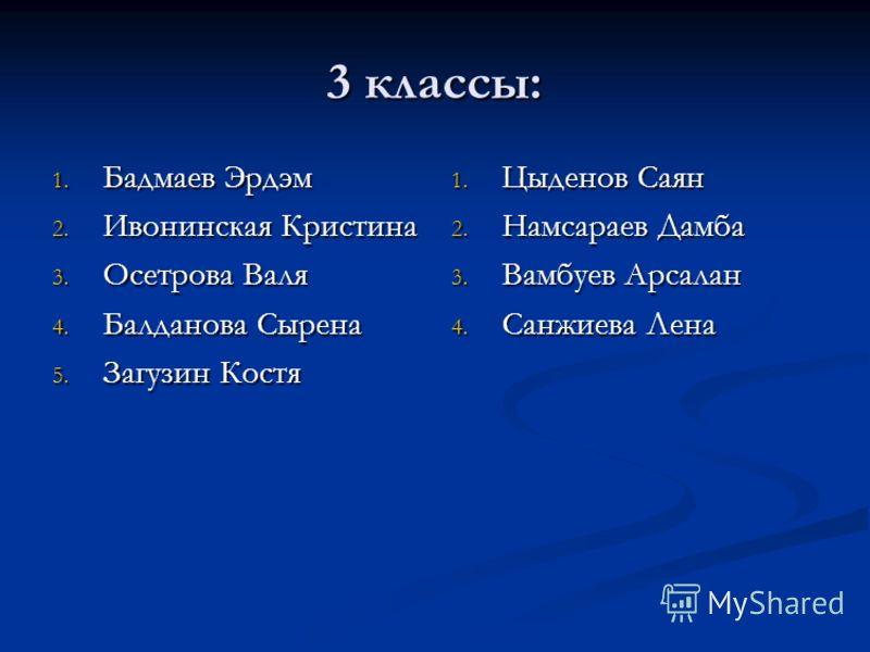 3 классы: 1. Бадмаев Эрдэм 2. Ивонинская Кристина 3. Осетрова Валя 4. Балданова Сырена 5. Загузин Костя 1. Цыденов Саян 2. Намсараев Дамба 3. Вамбуев Арсалан 4. Санжиева Лена
