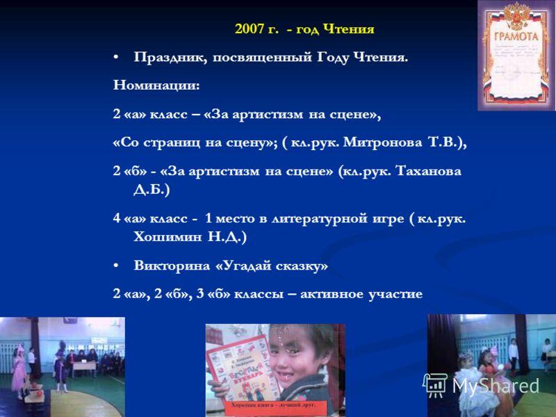 2007 г. - год Чтения Праздник, посвященный Году Чтения. Номинации: 2 «а» класс – «За артистизм на сцене», «Со страниц на сцену»; ( кл.рук. Митронова Т.В.), 2 «б» - «За артистизм на сцене» (кл.рук. Таханова Д.Б.) 4 «а» класс - 1 место в литературной и