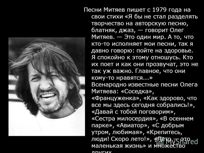 Песни Митяев пишет с 1979 года на свои стихи «Я бы не стал разделять творчество на авторскую песню, блатняк, джаз, говорит Олег Митяев. Это один мир. А то, что кто-то исполняет мои песни, так я давно говорю: пойте на здоровье. Я спокойно к этому отно