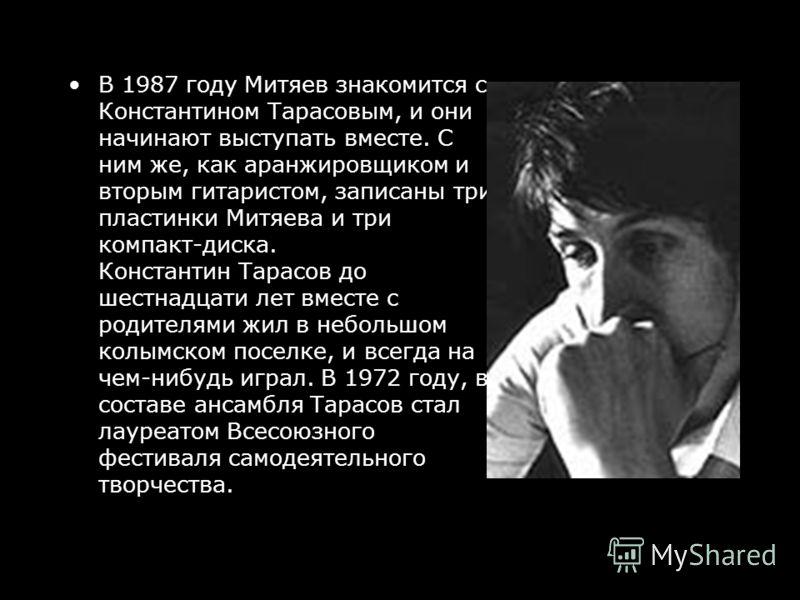 В 1987 году Митяев знакомится с Константином Тарасовым, и они начинают выступать вместе. С ним же, как аранжировщиком и вторым гитаристом, записаны три пластинки Митяева и три компакт-диска. Константин Тарасов до шестнадцати лет вместе с родителями ж