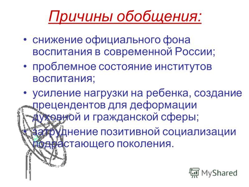 Причины обобщения: снижение официального фона воспитания в современной России; проблемное состояние институтов воспитания; усиление нагрузки на ребенка, создание прецендентов для деформации духовной и гражданской сферы; затруднение позитивной социали