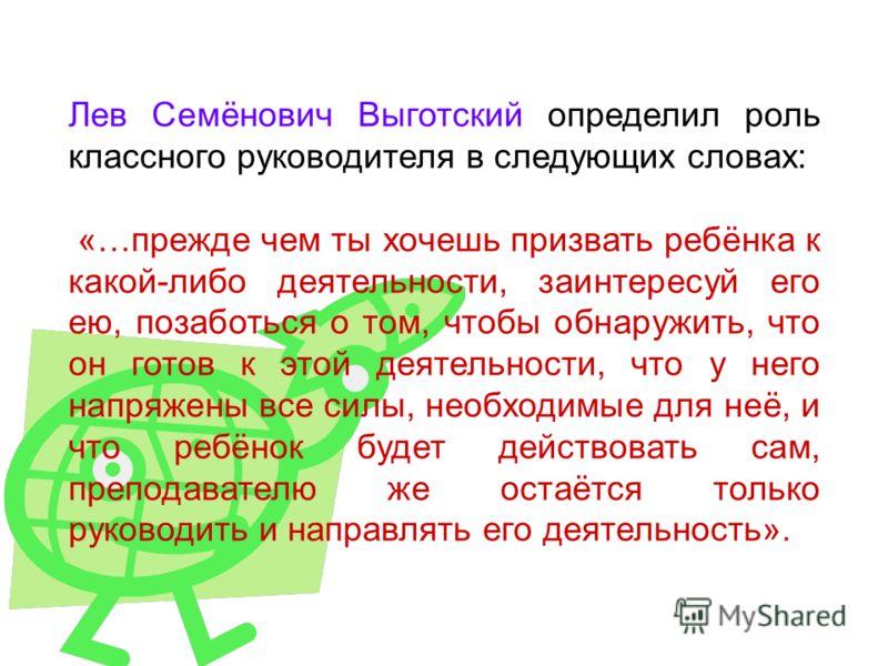 Лев Семёнович Выготский определил роль классного руководителя в следующих словах: «…прежде чем ты хочешь призвать ребёнка к какой-либо деятельности, заинтересуй его ею, позаботься о том, чтобы обнаружить, что он готов к этой деятельности, что у него