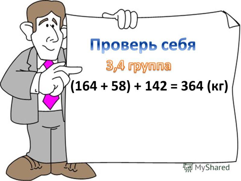 (164 + 58) + 142 = 364 (кг)