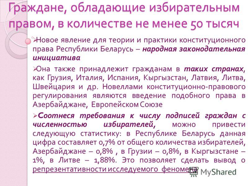 Граждане, обладающие избирательным правом, в количестве не менее 50 тысяч Новое явление для теории и практики конституционного права Республики Беларусь – народная законодательная инициатива Она также принадлежит гражданам в таких странах, как Грузия