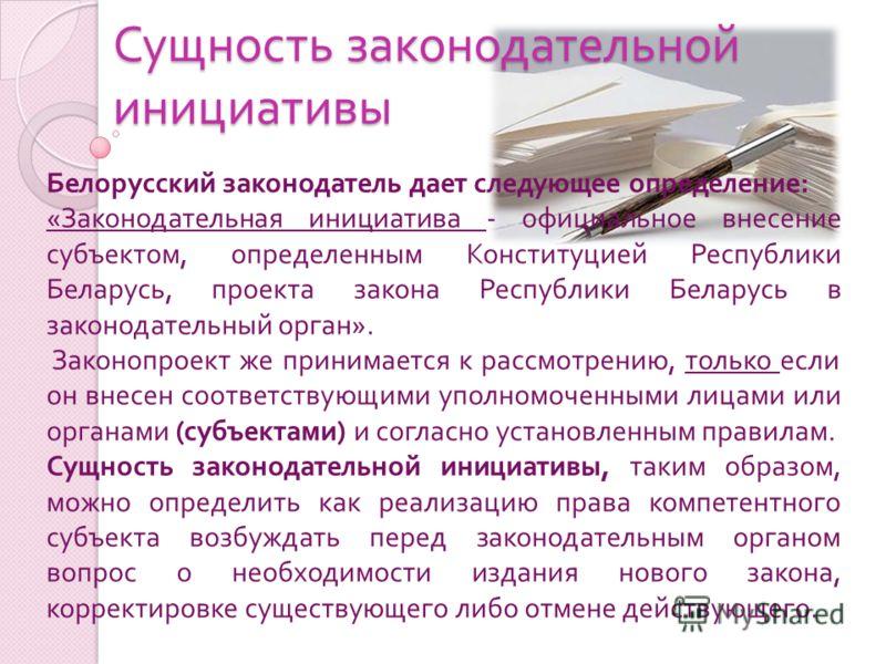 Сущность законодательной инициативы Белорусский законодатель дает следующее определение : « Законодательная инициатива - официальное внесение субъектом, определенным Конституцией Республики Беларусь, проекта закона Республики Беларусь в законодательн