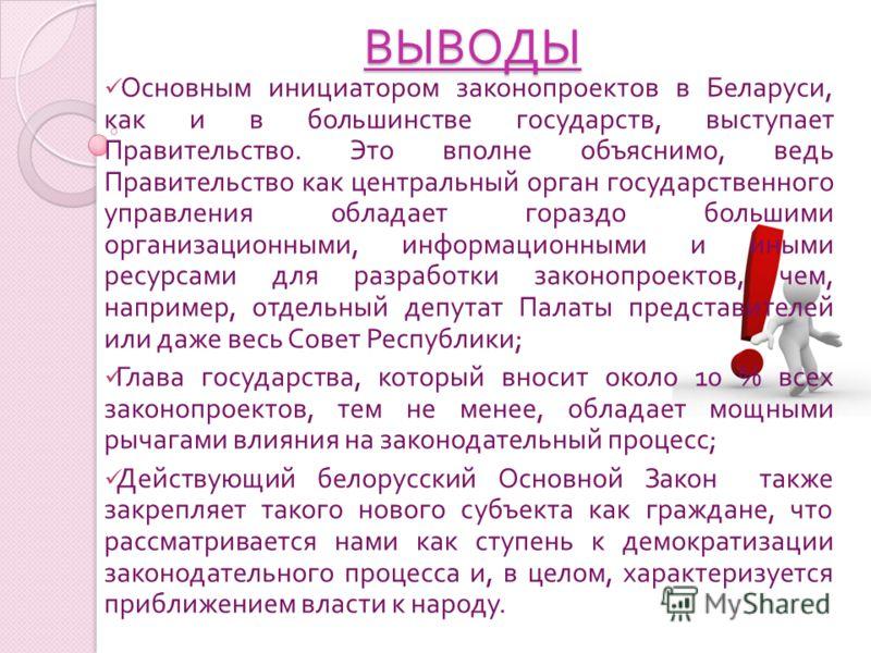 Основным инициатором законопроектов в Беларуси, как и в большинстве государств, выступает Правительство. Это вполне объяснимо, ведь Правительство как центральный орган государственного управления обладает гораздо большими организационными, информацио