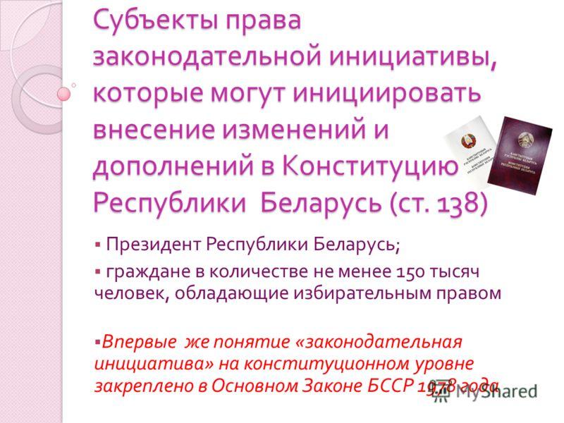 Субъекты права законодательной инициативы, которые могут инициировать внесение изменений и дополнений в Конституцию Республики Беларусь ( ст. 138) Президент Республики Беларусь ; граждане в количестве не менее 150 тысяч человек, обладающие избиратель