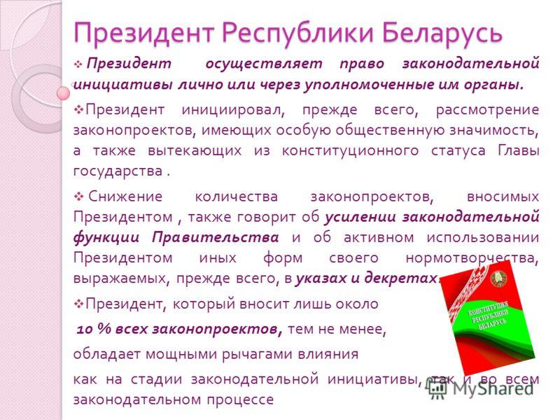 Президент Республики Беларусь Президент осуществляет право законодательной инициативы лично или через уполномоченные им органы. Президент инициировал, прежде всего, рассмотрение законопроектов, имеющих особую общественную значимость, а также вытекающ