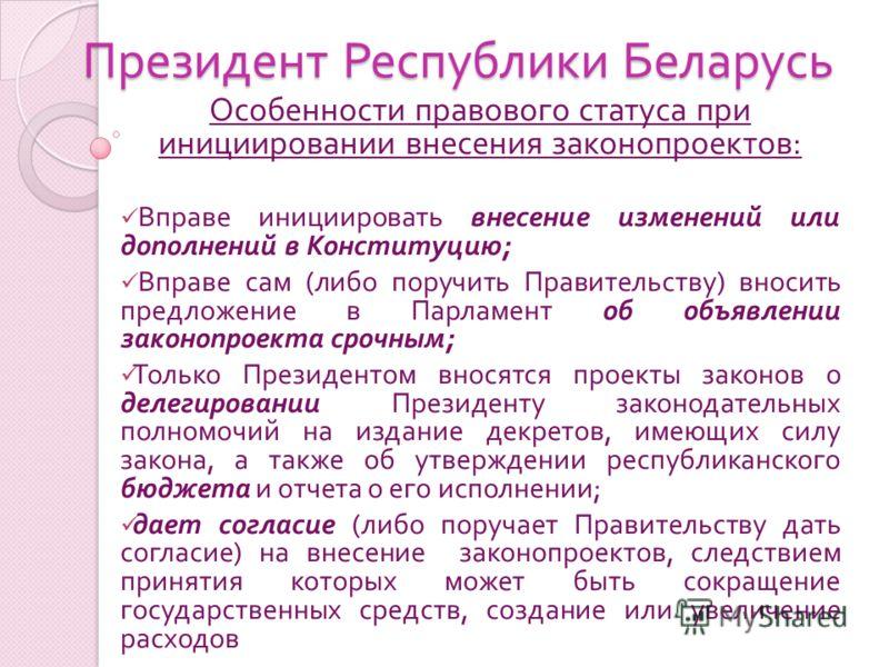 Президент Республики Беларусь Особенности правового статуса при инициировании внесения законопроектов : Вправе инициировать внесение изменений или дополнений в Конституцию ; Вправе сам ( либо поручить Правительству ) вносить предложение в Парламент о