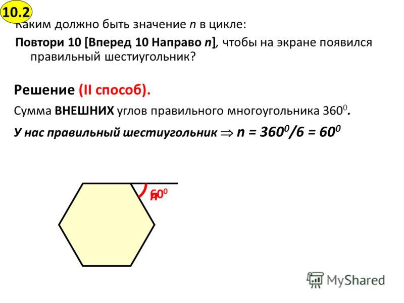 Каким должно быть значение n в цикле: Повтори 10 [Вперед 10 Направо n], чтобы на экране появился правильный шестиугольник? 10.2 Решение (II способ). Сумма ВНЕШНИХ углов правильного многоугольника 360 0. У нас правильный шестиугольник n = 360 0 /6 = 6