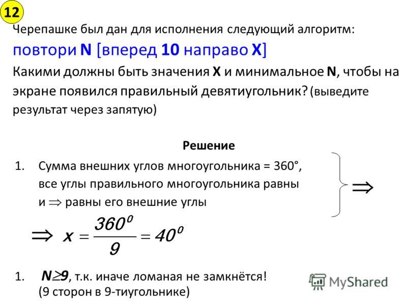 Решение 1.Сумма внешних углов многоугольника = 360°, все углы правильного многоугольника равны и равны его внешние углы 1. N 9, т.к. иначе ломаная не замкнётся! (9 сторон в 9-тиугольнике) 12 Ответ: 40, 9 Черепашке был дан для исполнения следующий алг