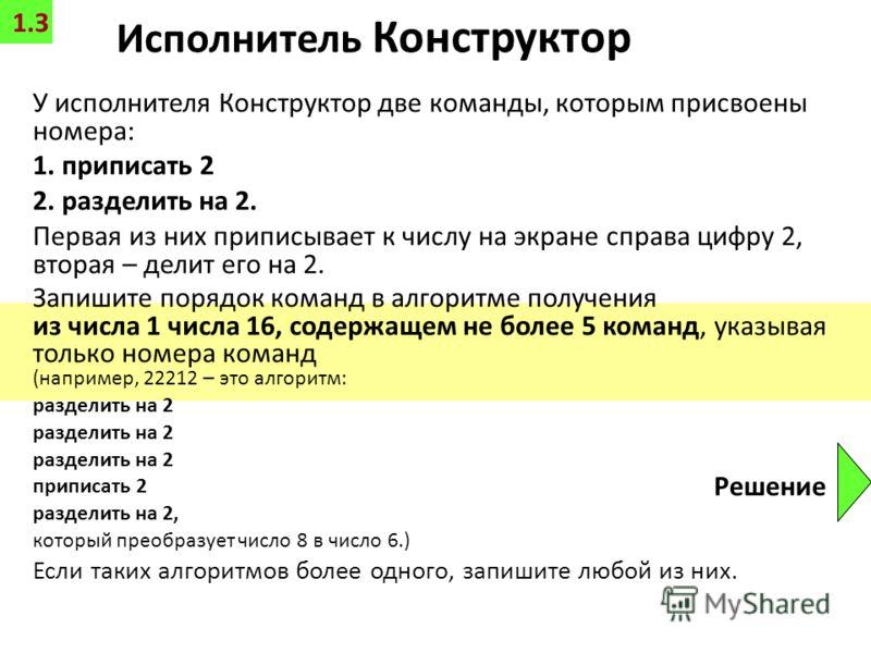 Исполнитель Конструктор У исполнителя Конструктор две команды, которым присвоены номера: 1. приписать 2 2. разделить на 2. Первая из них приписывает к числу на экране справа цифру 2, вторая – делит его на 2. Запишите порядок команд в алгоритме получе