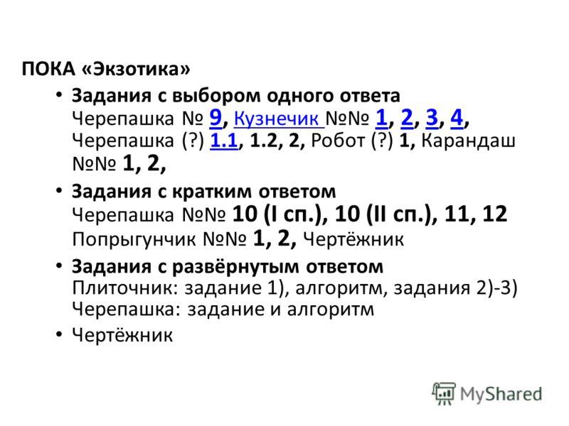 ПОКА «Экзотика» Задания с выбором одного ответа Черепашка 9, Кузнечик 1, 2, 3, 4, Черепашка (?) 1.1, 1.2, 2, Робот (?) 1, Карандаш 1, 2, 9Кузнечик 12341.1 Задания с кратким ответом Черепашка 10 (I сп.), 10 (II сп.), 11, 12 Попрыгунчик 1, 2, Чертёжник
