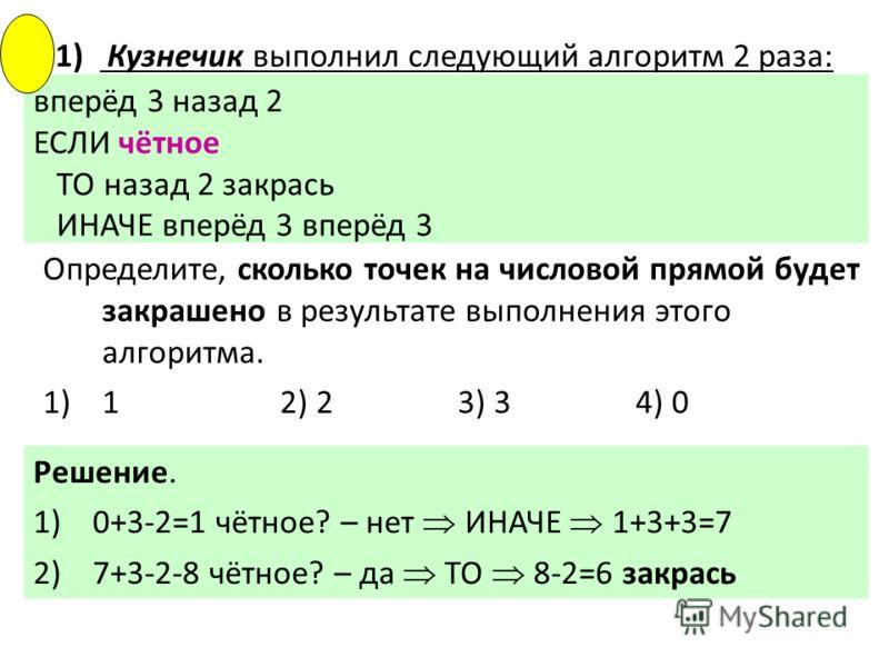 вперёд 3 назад 2 ЕСЛИ чётное ТО назад 2 закрась ИНАЧЕ вперёд 3 вперёд 3 Определите, сколько точек на числовой прямой будет закрашено в результате выполнения этого алгоритма. 1)12) 23) 34) 0 Решение. 1)0+3-2=1 чётное? – нет ИНАЧЕ 1+3+3=7 2)7+3-2-8 чёт
