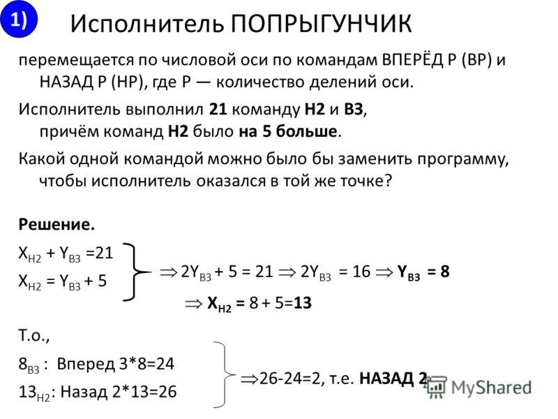 перемещается по числовой оси по командам ВПЕРЁД Р (ВР) и НАЗАД Р (HP), где Р количество делений оси. Исполнитель выполнил 21 команду Н2 и ВЗ, причём команд Н2 было на 5 больше. Какой одной командой можно было бы заменить программу, чтобы исполнитель