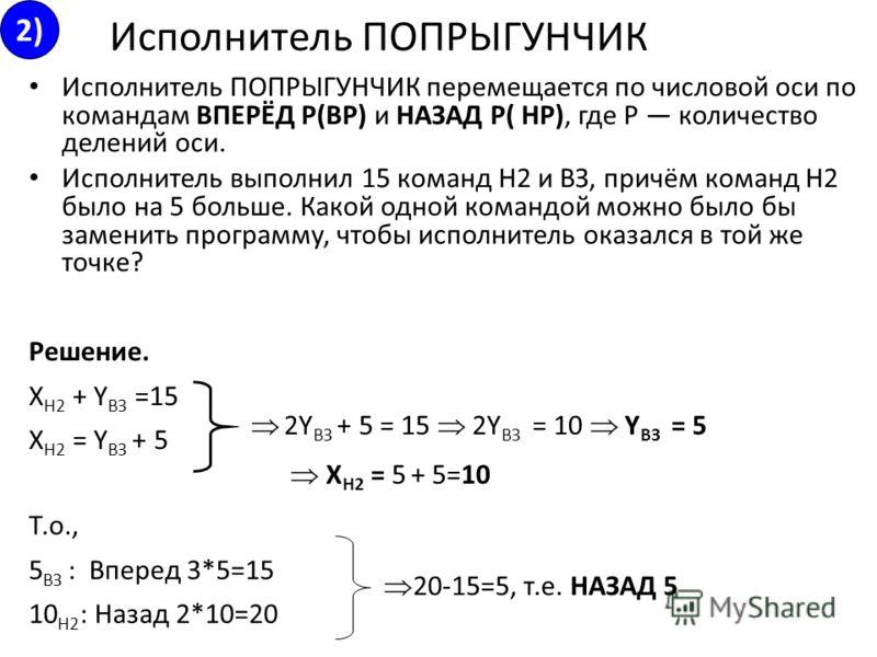 Исполнитель ПОПРЫГУНЧИК перемещается по числовой оси по командам ВПЕРЁД Р(ВР) и НАЗАД Р( HP), где Р количество делений оси. Исполнитель выполнил 15 команд Н2 и ВЗ, причём команд Н2 было на 5 больше. Какой одной командой можно было бы заменить програм
