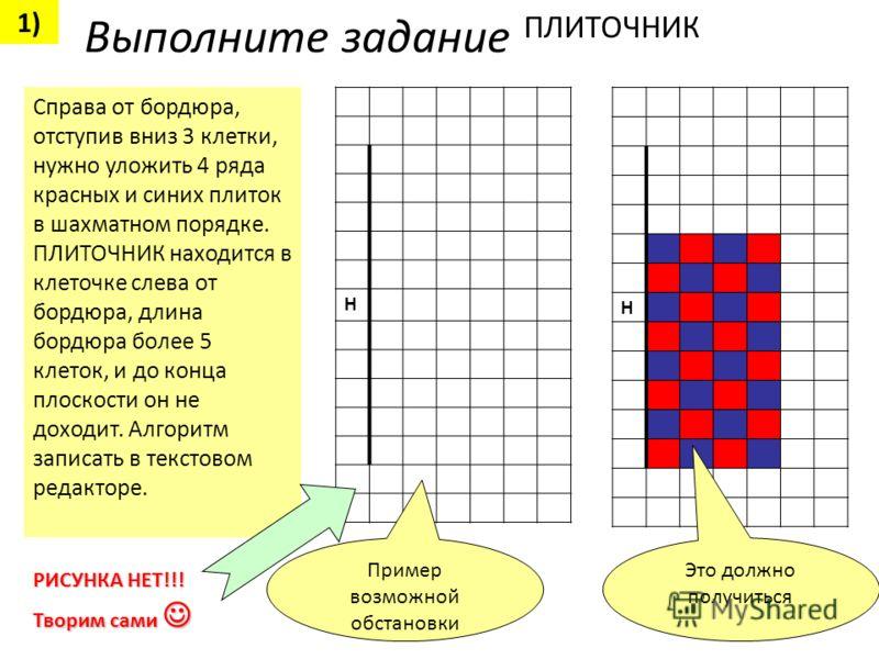 Справа от бордюра, отступив вниз 3 клетки, нужно уложить 4 ряда красных и синих плиток в шахматном порядке. ПЛИТОЧНИК находится в клеточке слева от бордюра, длина бордюра более 5 клеток, и до конца плоскости он не доходит. Алгоритм записать в текстов