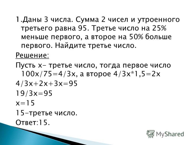 1.Даны 3 числа. Сумма 2 чисел и утроенного третьего равна 95. Третье число на 25% меньше первого, а второе на 50% больше первого. Найдите третье число. Решение: Пусть х- третье число, тогда первое число 100х/75=4/3х, а второе 4/3х*1,5=2х 4/3х+2х+3х=9