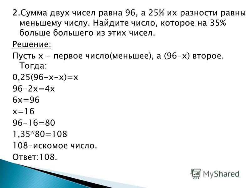 2.Сумма двух чисел равна 96, а 25% их разности равны меньшему числу. Найдите число, которое на 35% больше большего из этих чисел. Решение: Пусть х - первое число(меньшее), а (96-х) второе. Тогда: 0,25(96-х-х)=х 96-2х=4х 6х=96 х=16 96-16=80 1,35*80=10