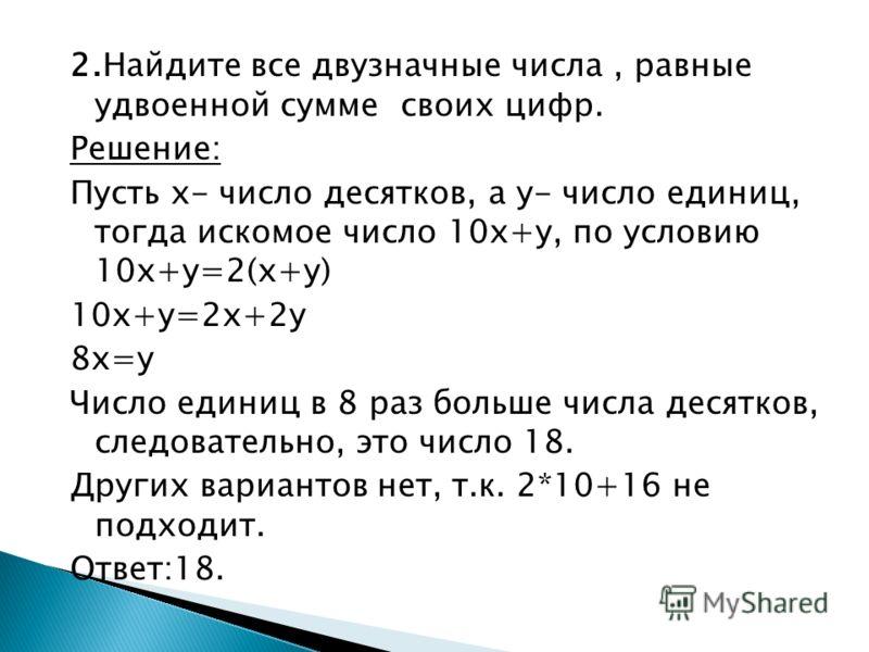 2.Найдите все двузначные числа, равные удвоенной сумме своих цифр. Решение: Пусть х- число десятков, а у- число единиц, тогда искомое число 10х+у, по условию 10х+у=2(х+у) 10х+у=2х+2у 8х=у Число единиц в 8 раз больше числа десятков, следовательно, это