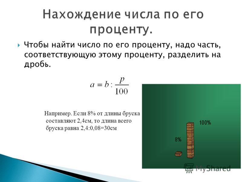 Чтобы найти число по его проценту, надо часть, соответствующую этому проценту, разделить на дробь. Например. Если 8% от длины бруска составляют 2,4см, то длина всего бруска равна 2,4:0,08=30см