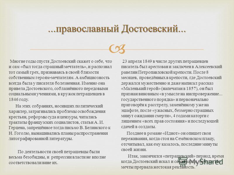 ... православный Достоевский... Многие годы спустя Достоевский скажет о себе, что и сам « был тогда страшный мечтатель », и распознал тот самый грех, признаваясь в своей близости собственным героям - мечтателям. А амбициозность всегда была у писателя