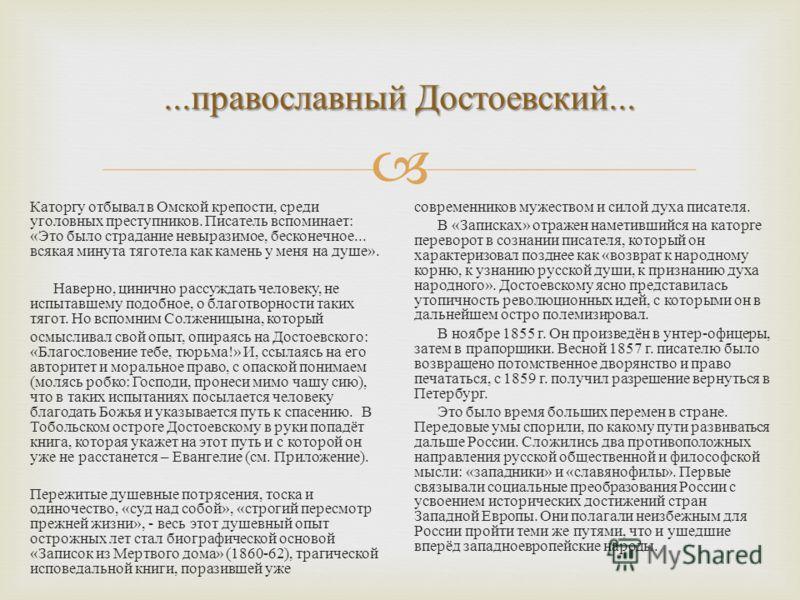 ... православный Достоевский... Каторгу отбывал в Омской крепости, среди уголовных преступников. Писатель вспоминает : « Это было страдание невыразимое, бесконечное... всякая минута тяготела как камень у меня на душе ». Наверно, цинично рассуждать че