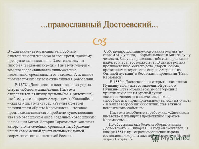 ... православный Достоевский... В « Дневнике » автор поднимает проблему ответственности человека за свои грехи, проблему преступления и наказания. Здесь снова звучит гипотеза « заедающей среды ». Писатель говорит о том, что среда « виновата » лишь ко