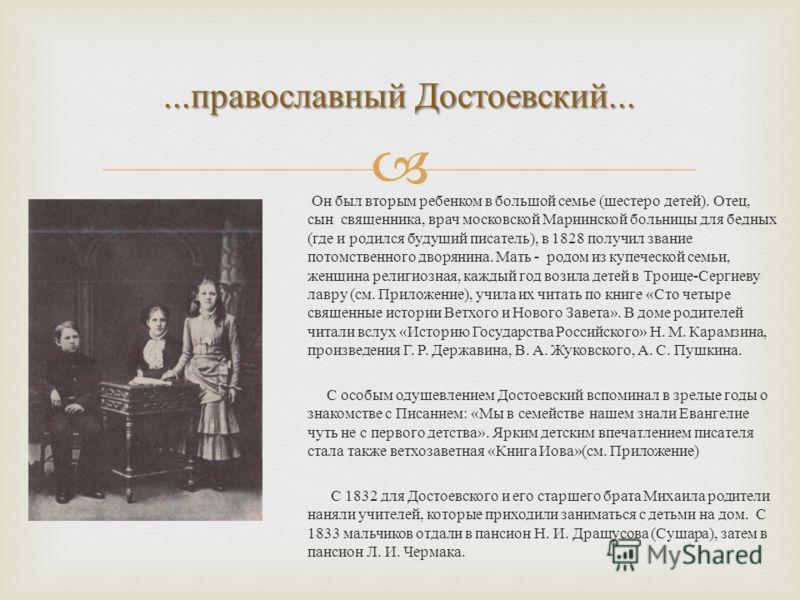 ... православный Достоевский... Он был вторым ребенком в большой семье ( шестеро детей ). Отец, сын священника, врач московской Мариинской больницы для бедных ( где и родился будущий писатель ), в 1828 получил звание потомственного дворянина. Мать -