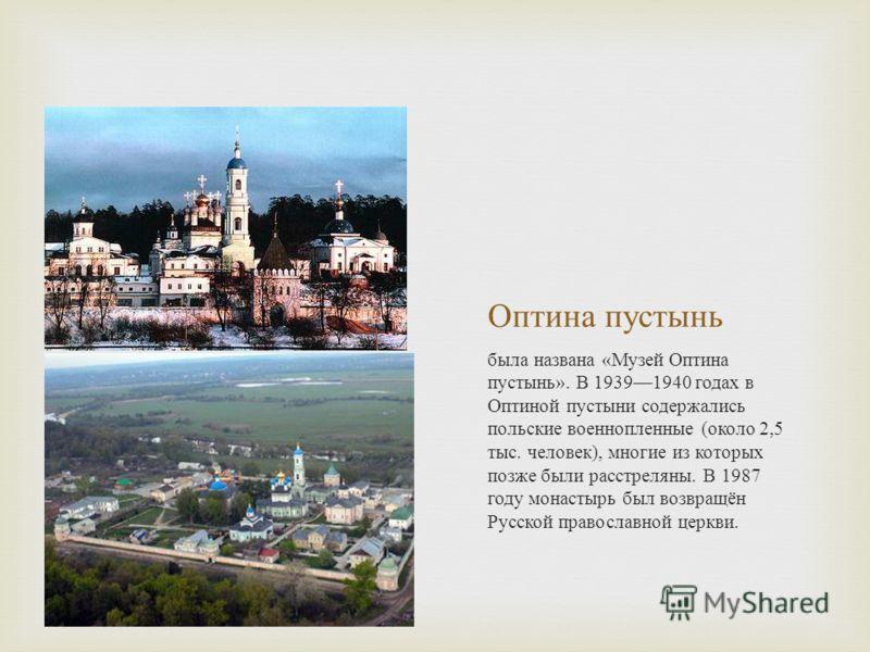 Оптина пустынь была названа « Музей Оптина пустынь ». В 19391940 годах в Оптиной пустыни содержались польские военнопленные ( около 2,5 тыс. человек ), многие из которых позже были расстреляны. В 1987 году монастырь был возвращён Русской православной