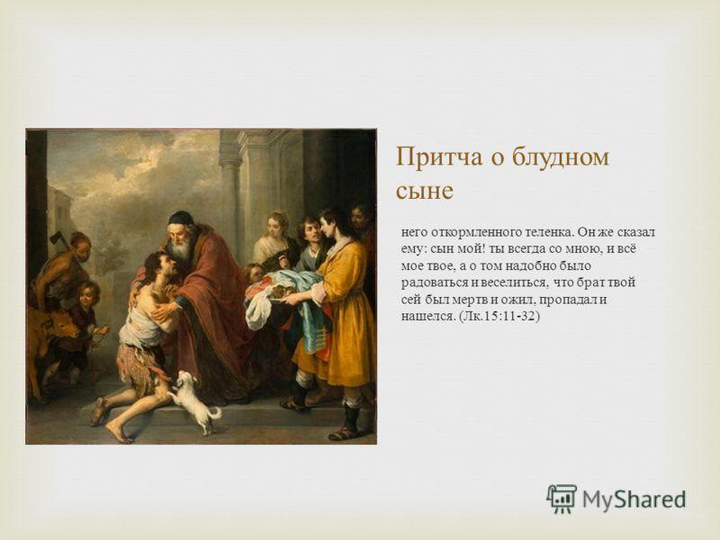 Притча о блудном сыне него откормленного теленка. Он же сказал ему : сын мой ! ты всегда со мною, и всё мое твое, а о том надобно было радоваться и веселиться, что брат твой сей был мертв и ожил, пропадал и нашелся. ( Лк.15:11-32)