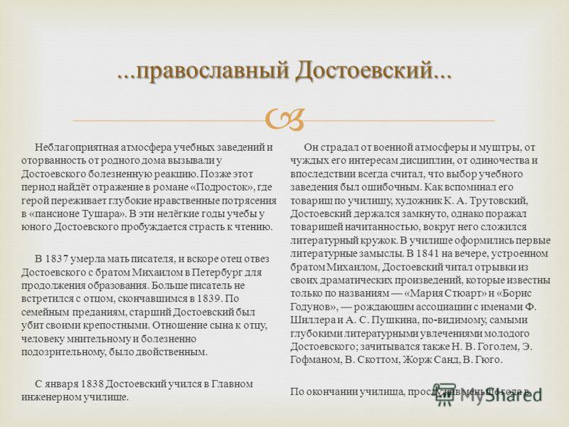 ... православный Достоевский... Неблагоприятная атмосфера учебных заведений и оторванность от родного дома вызывали у Достоевского болезненную реакцию. Позже этот период найдёт отражение в романе « Подросток », где герой переживает глубокие нравствен