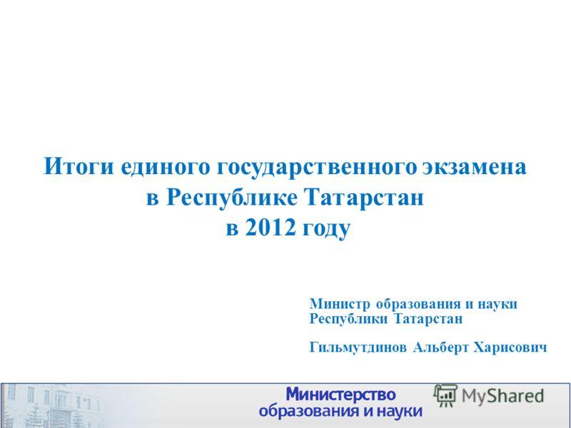 Итоги единого государственного экзамена в Республике Татарстан в 2012 году Министр образования и науки Республики Татарстан Гильмутдинов Альберт Харисович