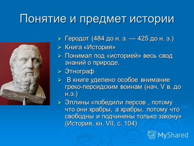 Понятие и предмет истории Геродот (484 до н. э. 425 до н. э.) Геродот (484 до н. э. 425 до н. э.) Книга «История» Книга «История» Понимал под «историей» весь свод знаний о природе. Понимал под «историей» весь свод знаний о природе. Этнограф Этнограф