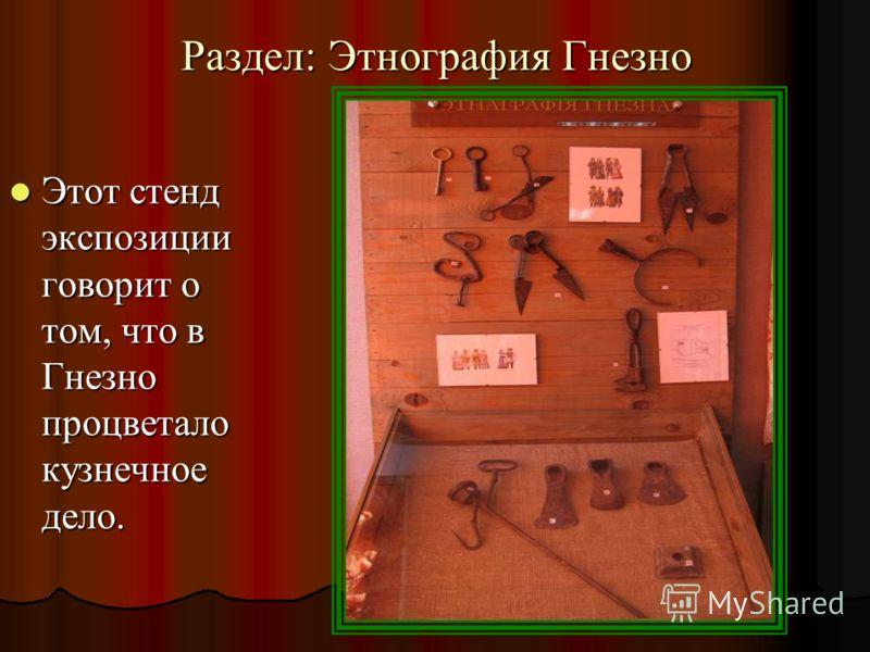 Раздел: Этнография Гнезно Этот стенд экспозиции говорит о том, что в Гнезно процветало кузнечное дело. Этот стенд экспозиции говорит о том, что в Гнезно процветало кузнечное дело.