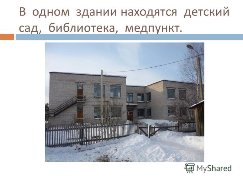 В одном здании находятся детский сад, библиотека, медпункт.