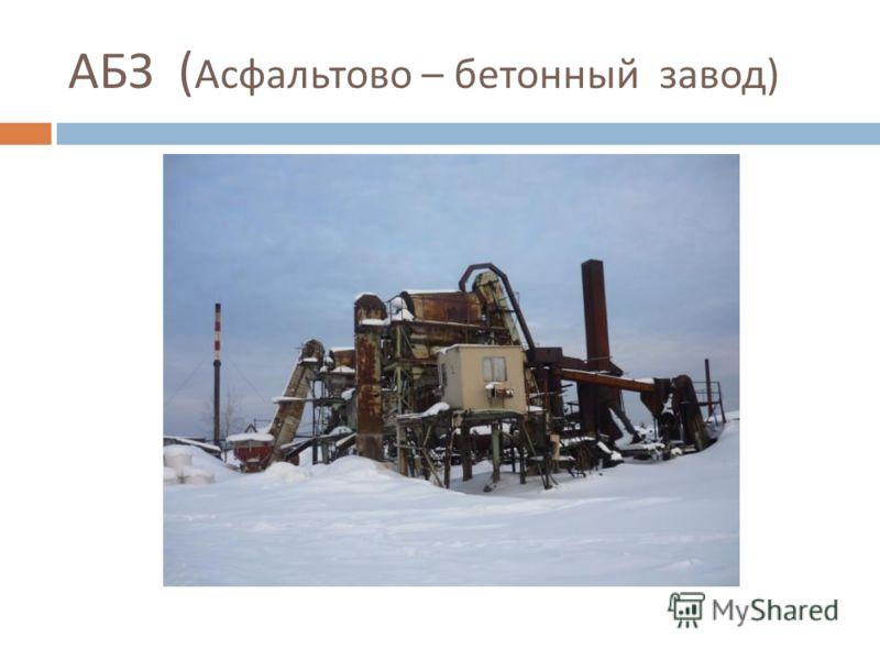АБЗ ( Асфальтово – бетонный завод )