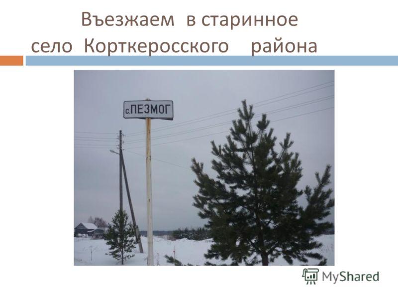 Въезжаем в старинное село Корткеросского района