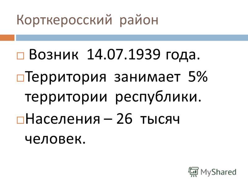 Корткеросский район Возник 14.07.1939 года. Территория занимает 5% территории республики. Населения – 26 тысяч человек.