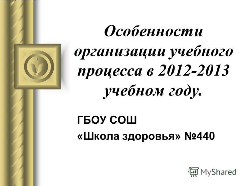 Особенности организации учебного процесса в 2012-2013 учебном году. ГБОУ СОШ «Школа здоровья» 440
