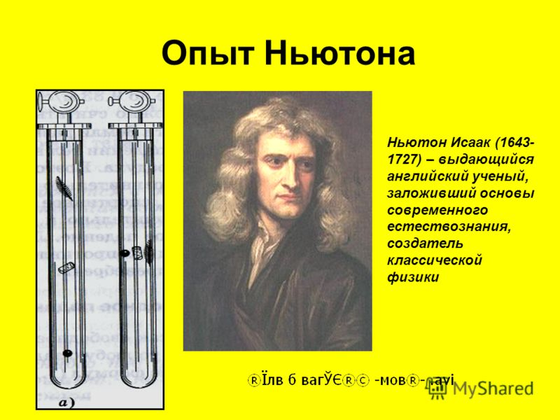 Опыт Ньютона Ньютон Исаак (1643- 1727) – выдающийся английский ученый, заложивший основы современного естествознания, создатель классической физики