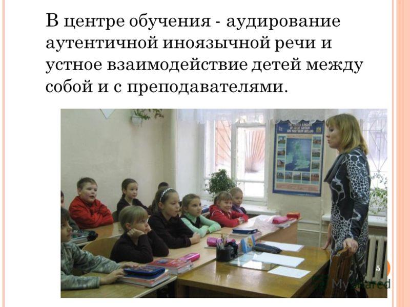 В центре обучения - аудирование аутентичной иноязычной речи и устное взаимодействие детей между собой и с преподавателями. 5